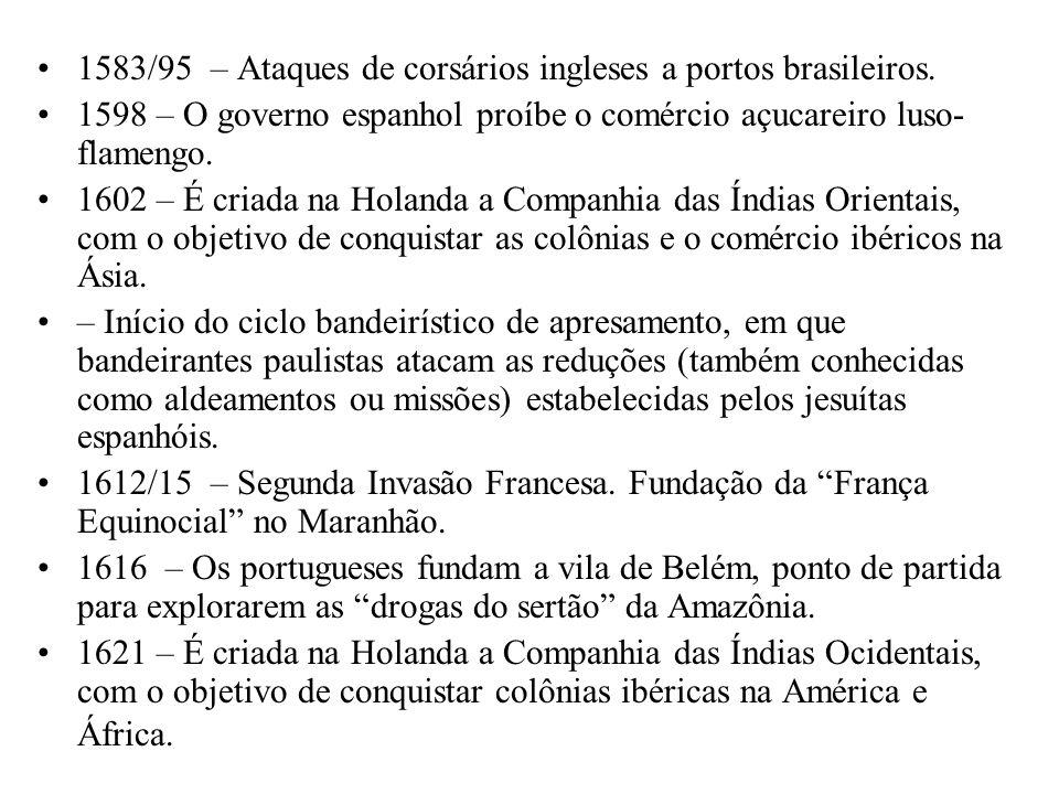 1583/95 – Ataques de corsários ingleses a portos brasileiros. 1598 – O governo espanhol proíbe o comércio açucareiro luso- flamengo. 1602 – É criada n