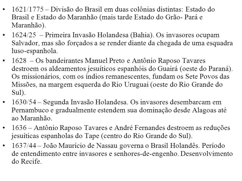 1621/1775 – Divisão do Brasil em duas colônias distintas: Estado do Brasil e Estado do Maranhão (mais tarde Estado do Grão- Pará e Maranhão). 1624/25
