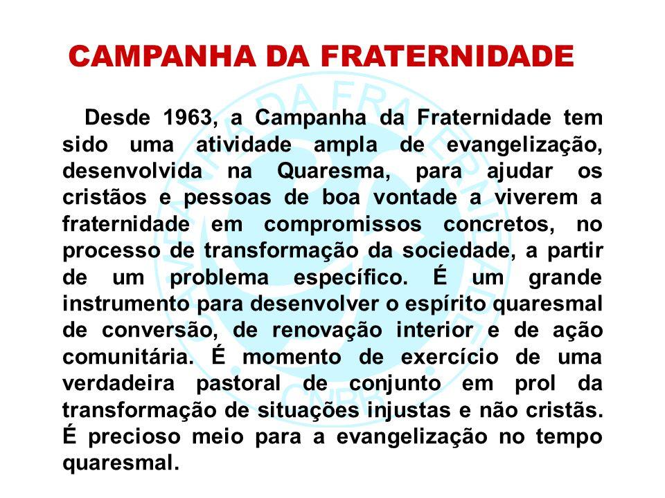 Desde 1963, a Campanha da Fraternidade tem sido uma atividade ampla de evangelização, desenvolvida na Quaresma, para ajudar os cristãos e pessoas de boa vontade a viverem a fraternidade em compromissos concretos, no processo de transformação da sociedade, a partir de um problema específico.