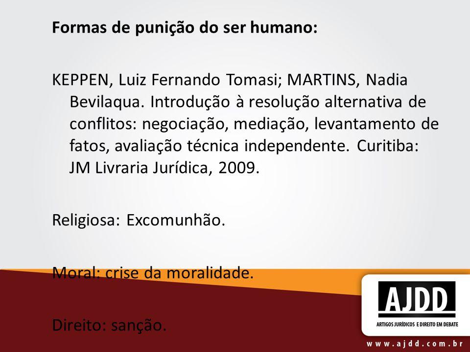 Formas de punição do ser humano: KEPPEN, Luiz Fernando Tomasi; MARTINS, Nadia Bevilaqua. Introdução à resolução alternativa de conflitos: negociação,