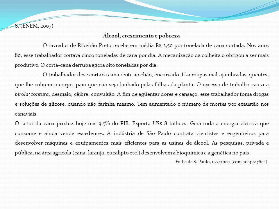 8. (ENEM, 2007) Álcool, crescimento e pobreza O lavrador de Ribeirão Preto recebe em média R$ 2,50 por tonelada de cana cortada. Nos anos 80, esse tra