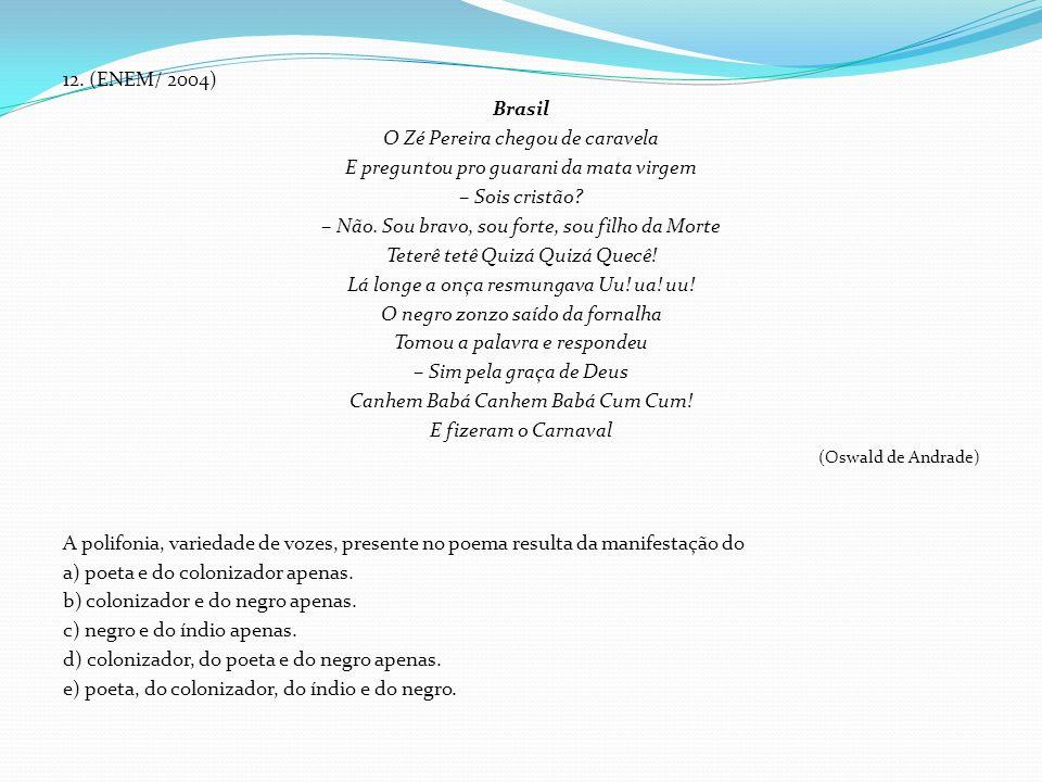 12. (ENEM/ 2004) Brasil O Zé Pereira chegou de caravela E preguntou pro guarani da mata virgem – Sois cristão? – Não. Sou bravo, sou forte, sou filho