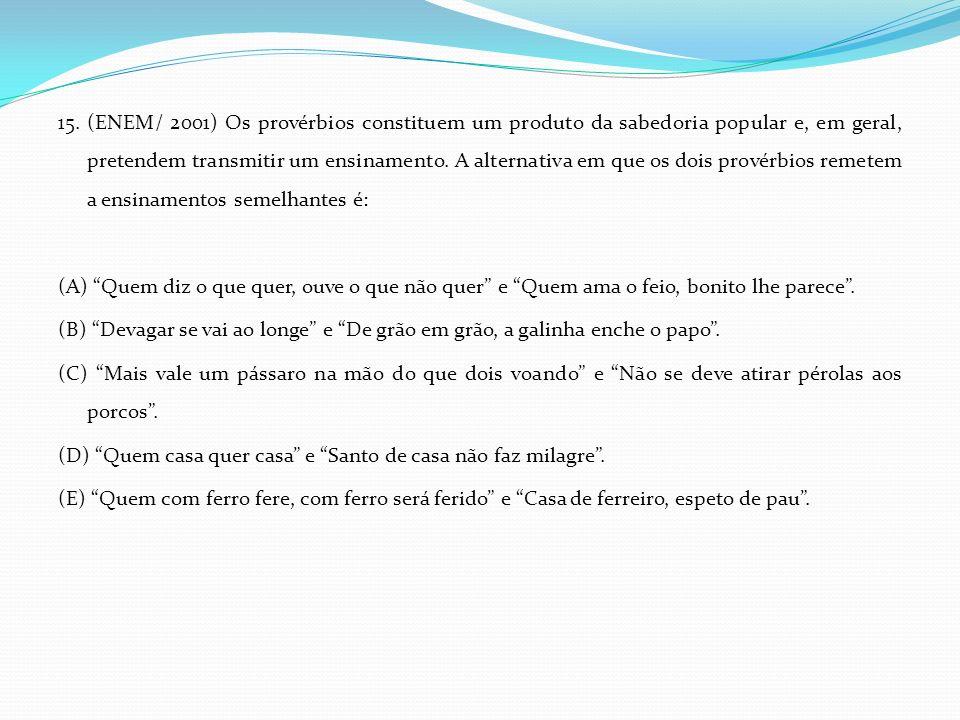 15. (ENEM/ 2001) Os provérbios constituem um produto da sabedoria popular e, em geral, pretendem transmitir um ensinamento. A alternativa em que os do