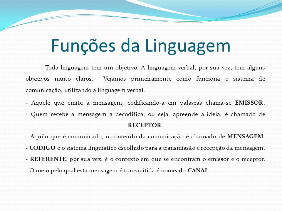 Funções da Linguagem Toda linguagem tem um objetivo. A linguagem verbal, por sua vez, tem alguns objetivos muito claros. Vejamos primeiramente como fu