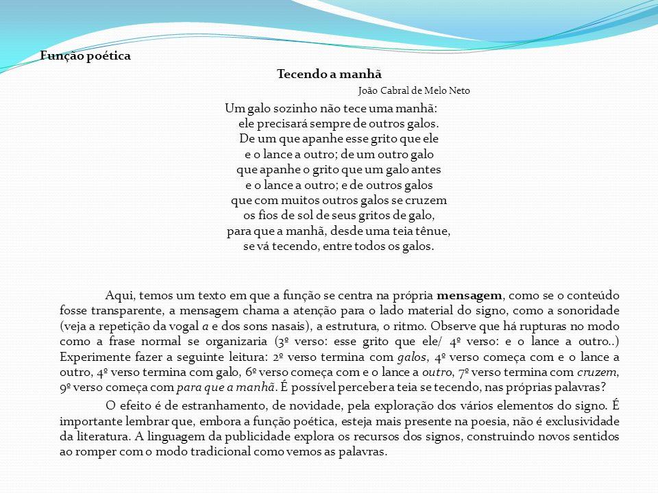 Função poética Tecendo a manhã João Cabral de Melo Neto Um galo sozinho não tece uma manhã: ele precisará sempre de outros galos. De um que apanhe ess
