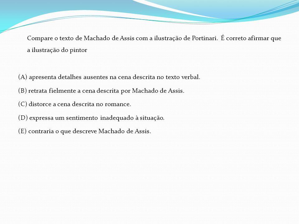 Compare o texto de Machado de Assis com a ilustração de Portinari. É correto afirmar que a ilustração do pintor (A) apresenta detalhes ausentes na cen