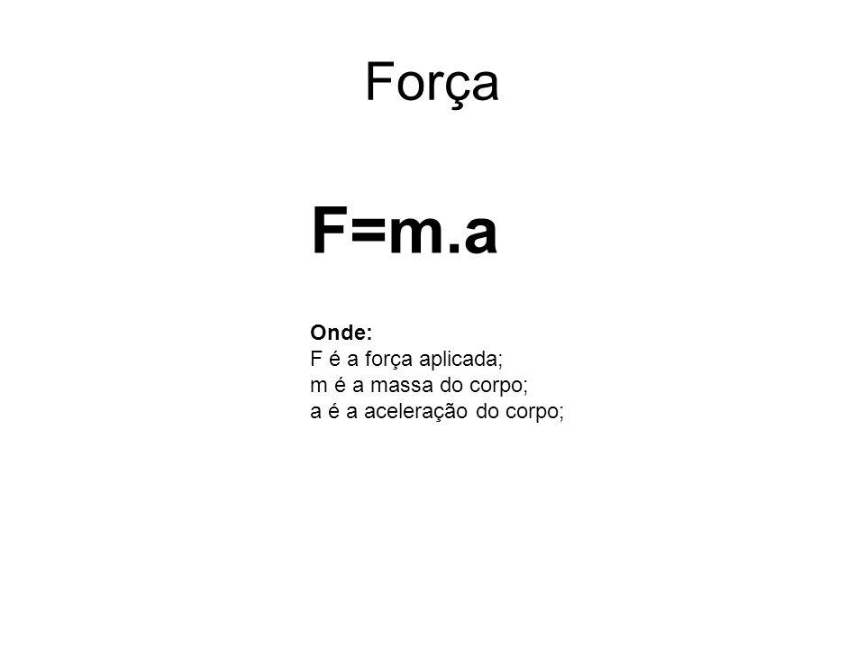 Força F=m.a Onde: F é a força aplicada; m é a massa do corpo; a é a aceleração do corpo;
