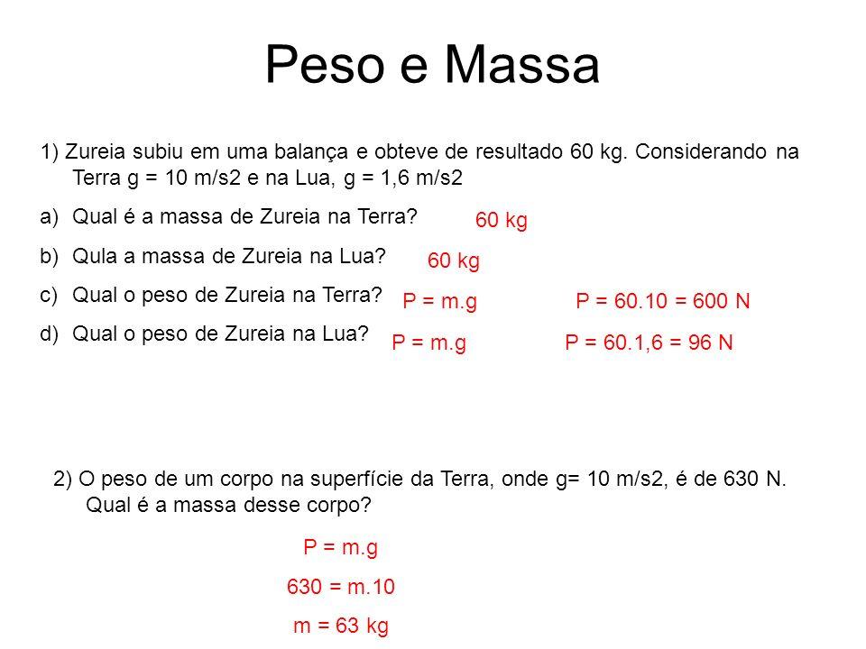 Peso e Massa 1) Zureia subiu em uma balança e obteve de resultado 60 kg. Considerando na Terra g = 10 m/s2 e na Lua, g = 1,6 m/s2 a)Qual é a massa de