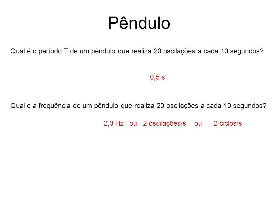 Pêndulo Qual é o período T de um pêndulo que realiza 20 oscilações a cada 10 segundos? Qual é a frequência de um pêndulo que realiza 20 oscilações a c