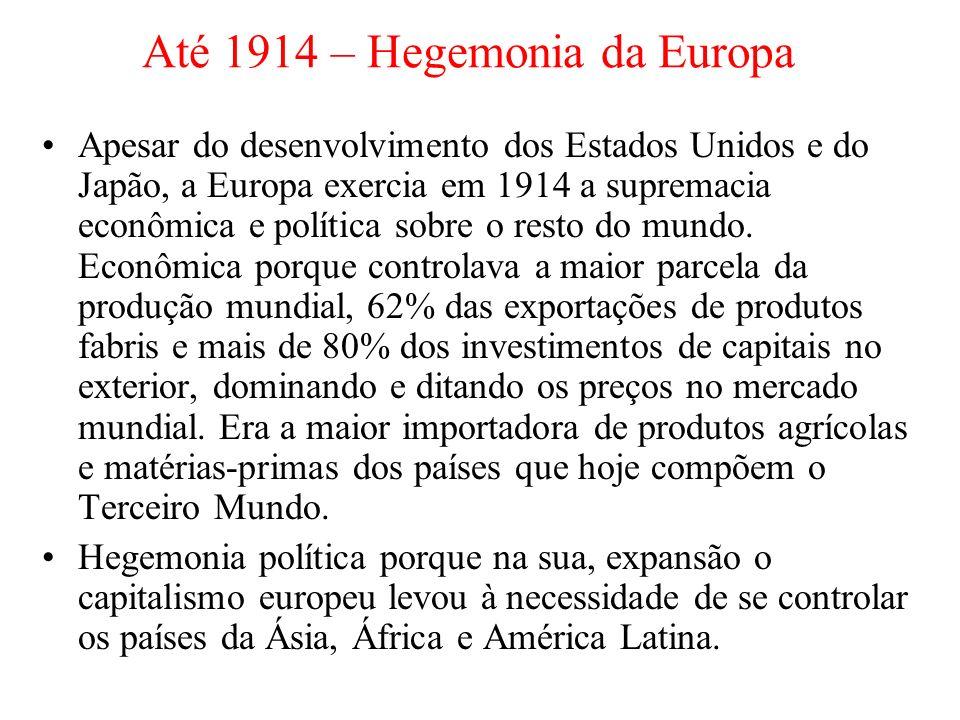Até 1914 – Hegemonia da Europa Apesar do desenvolvimento dos Estados Unidos e do Japão, a Europa exercia em 1914 a supremacia econômica e política sobre o resto do mundo.