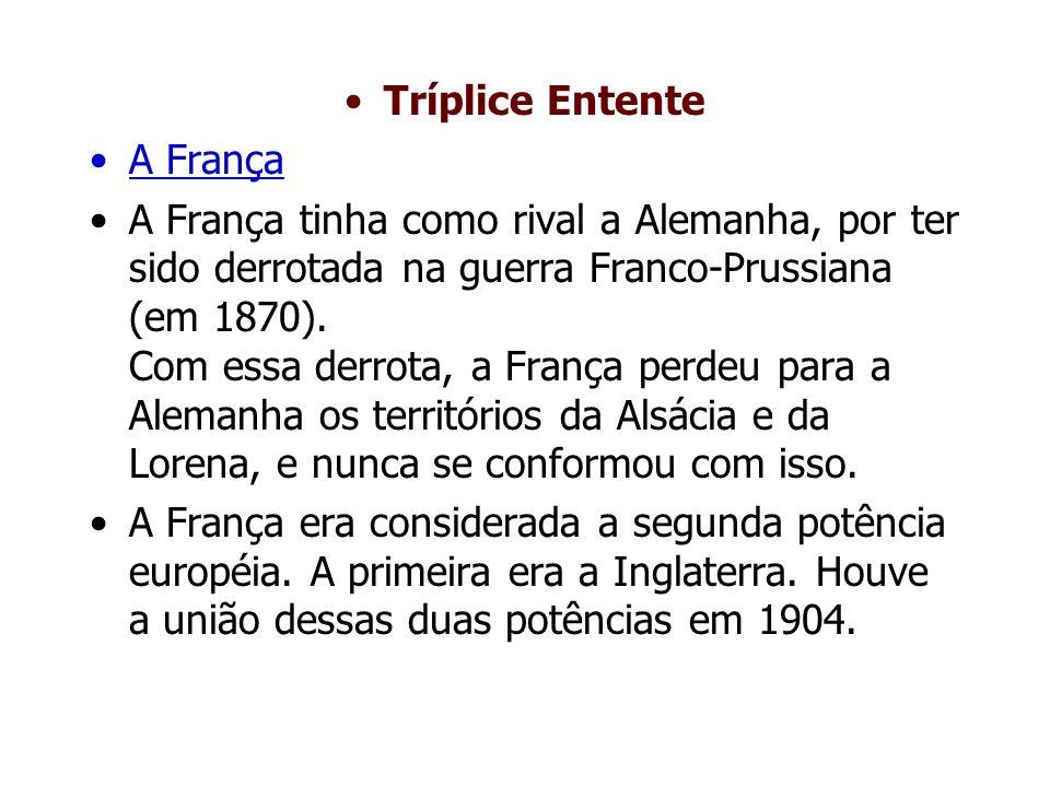 Tríplice Entente A França A França tinha como rival a Alemanha, por ter sido derrotada na guerra Franco-Prussiana (em 1870).