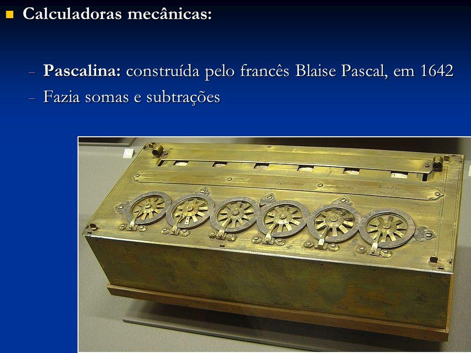 Calculadoras mecânicas: Calculadoras mecânicas: Pascalina: construída pelo francês Blaise Pascal, em 1642 Pascalina: construída pelo francês Blaise Pa