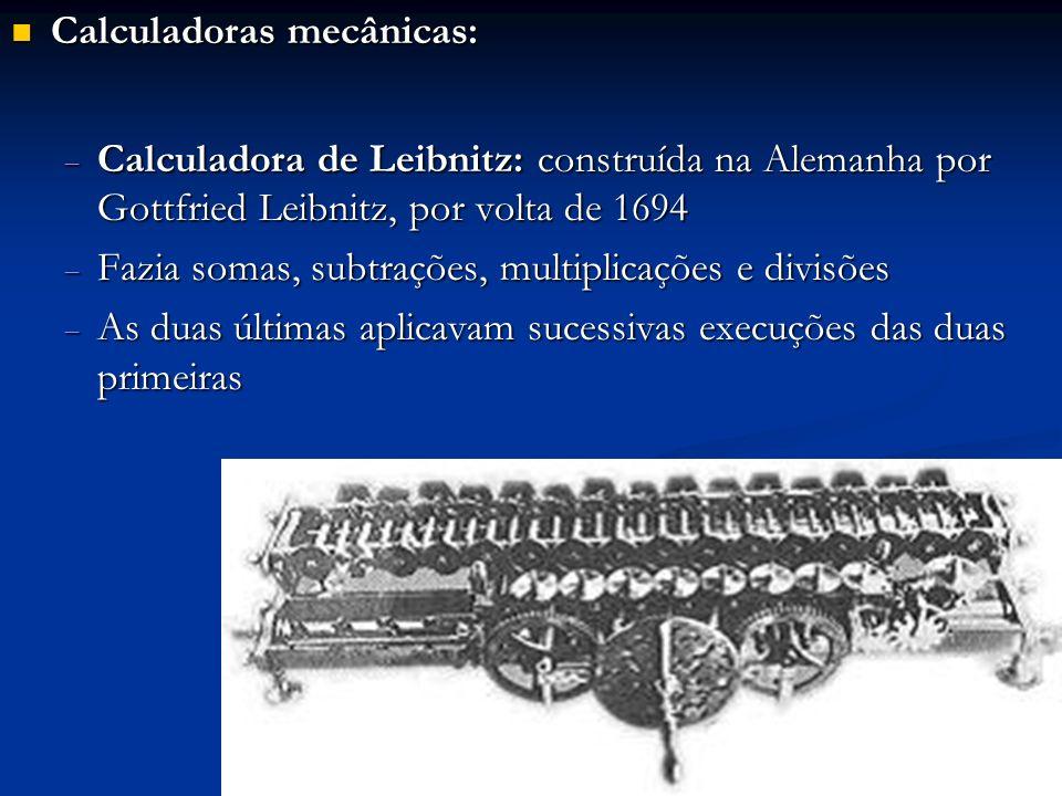 Calculadoras mecânicas: Calculadoras mecânicas: Calculadora de Leibnitz: construída na Alemanha por Gottfried Leibnitz, por volta de 1694 Calculadora