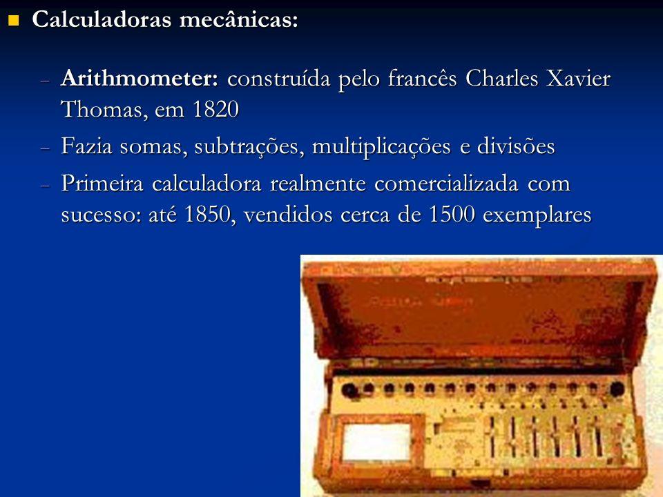 Calculadoras mecânicas: Calculadoras mecânicas: Arithmometer: construída pelo francês Charles Xavier Thomas, em 1820 Arithmometer: construída pelo fra