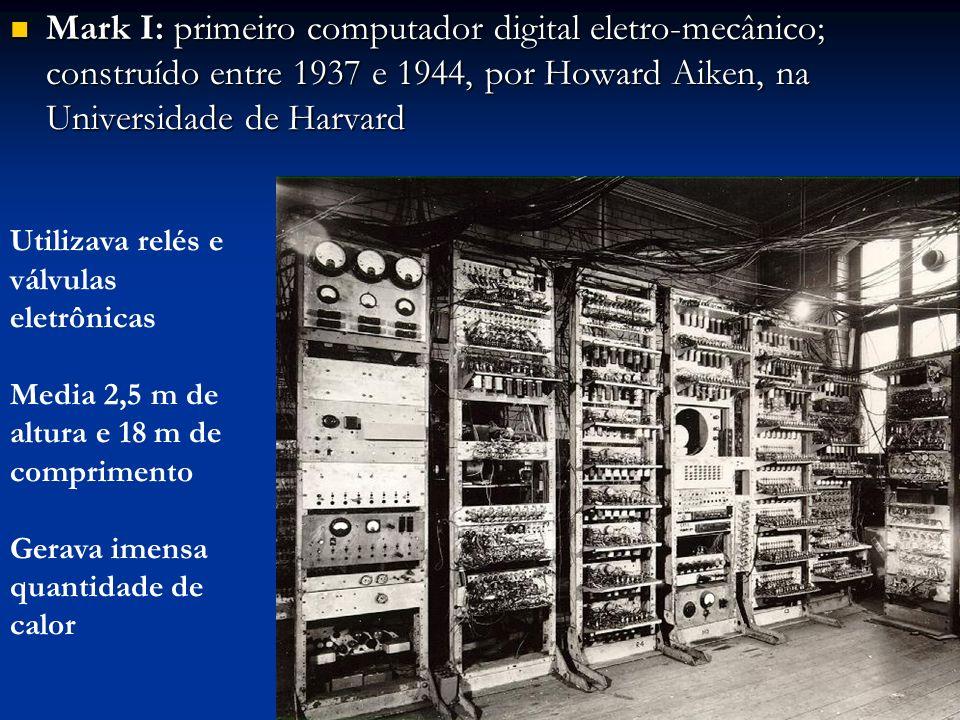 Mark I: primeiro computador digital eletro-mecânico; construído entre 1937 e 1944, por Howard Aiken, na Universidade de Harvard Mark I: primeiro compu