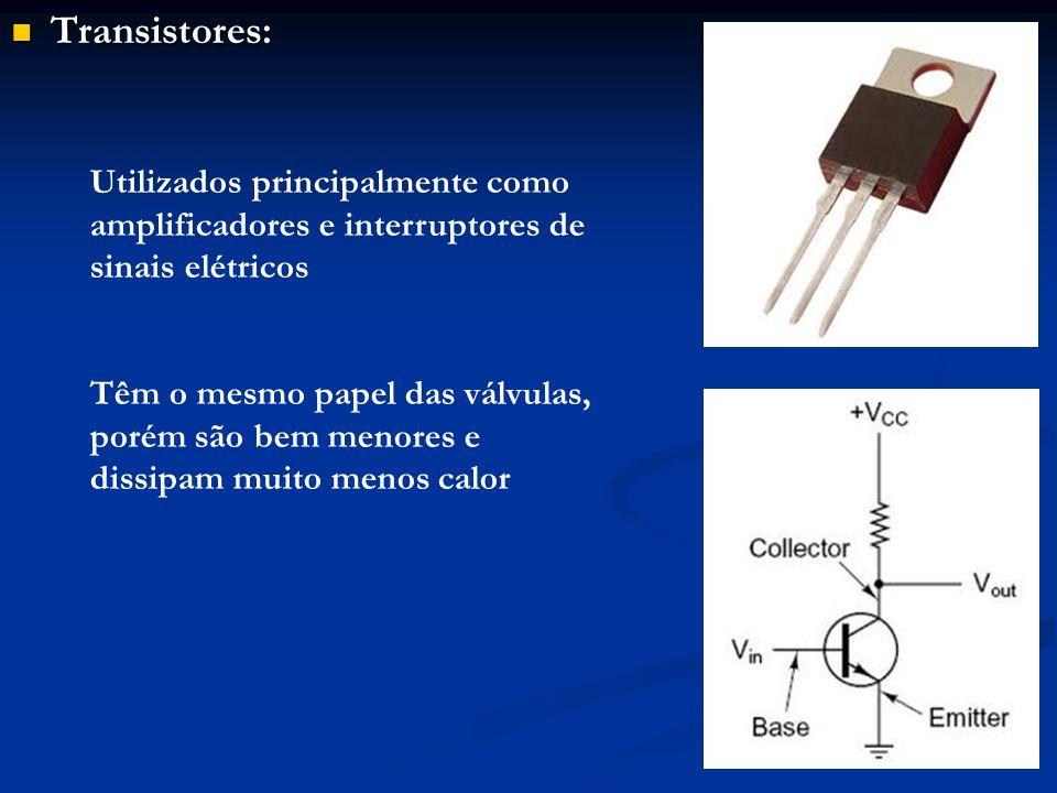 Transistores: Transistores: Utilizados principalmente como amplificadores e interruptores de sinais elétricos Têm o mesmo papel das válvulas, porém sã