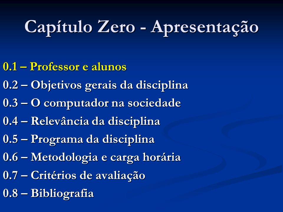Capítulo Zero - Apresentação 0.1 – Professor e alunos 0.2 – Objetivos gerais da disciplina 0.3 – O computador na sociedade 0.4 – Relevância da disciplina 0.5 – Programa da disciplina 0.6 – Metodologia e carga horária 0.7 – Critérios de avaliação 0.8 – Bibliografia