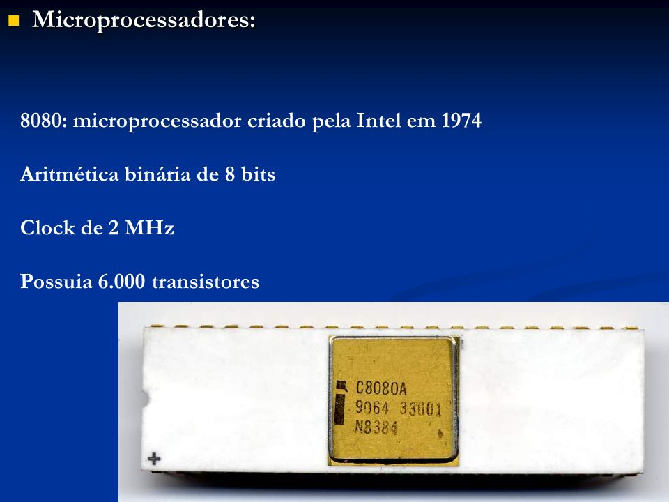 Microprocessadores: Microprocessadores: 8080: microprocessador criado pela Intel em 1974 Aritmética binária de 8 bits Clock de 2 MHz Possuia 6.000 tra