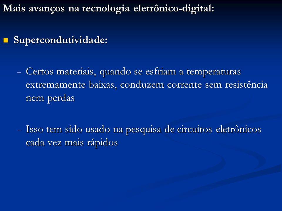 Mais avanços na tecnologia eletrônico-digital: Supercondutividade: Supercondutividade: Certos materiais, quando se esfriam a temperaturas extremamente