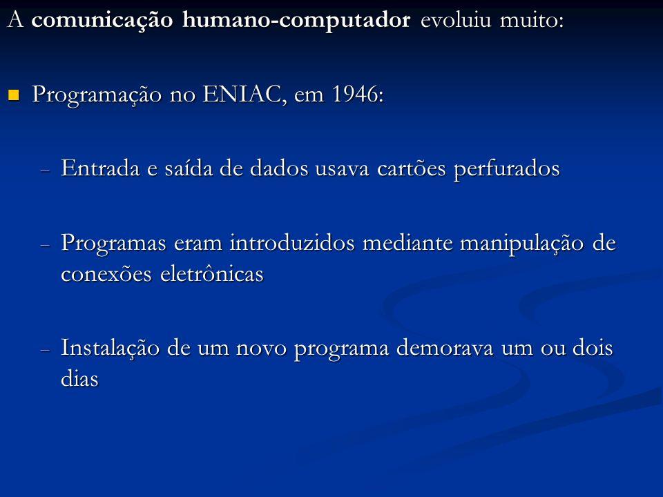A comunicação humano-computador evoluiu muito: Programação no ENIAC, em 1946: Programação no ENIAC, em 1946: Entrada e saída de dados usava cartões pe