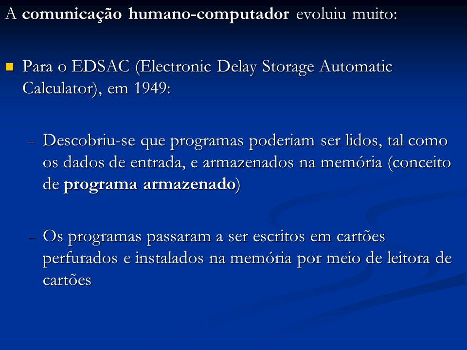 A comunicação humano-computador evoluiu muito: Para o EDSAC (Electronic Delay Storage Automatic Calculator), em 1949: Para o EDSAC (Electronic Delay S