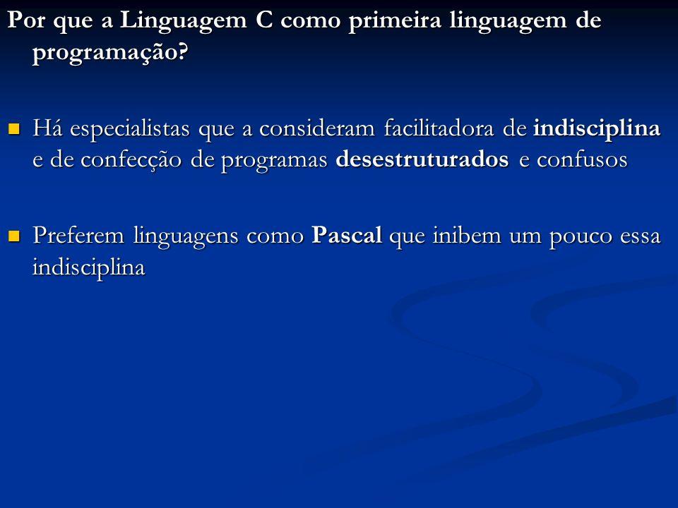 Por que a Linguagem C como primeira linguagem de programação? Há especialistas que a consideram facilitadora de indisciplina e de confecção de program