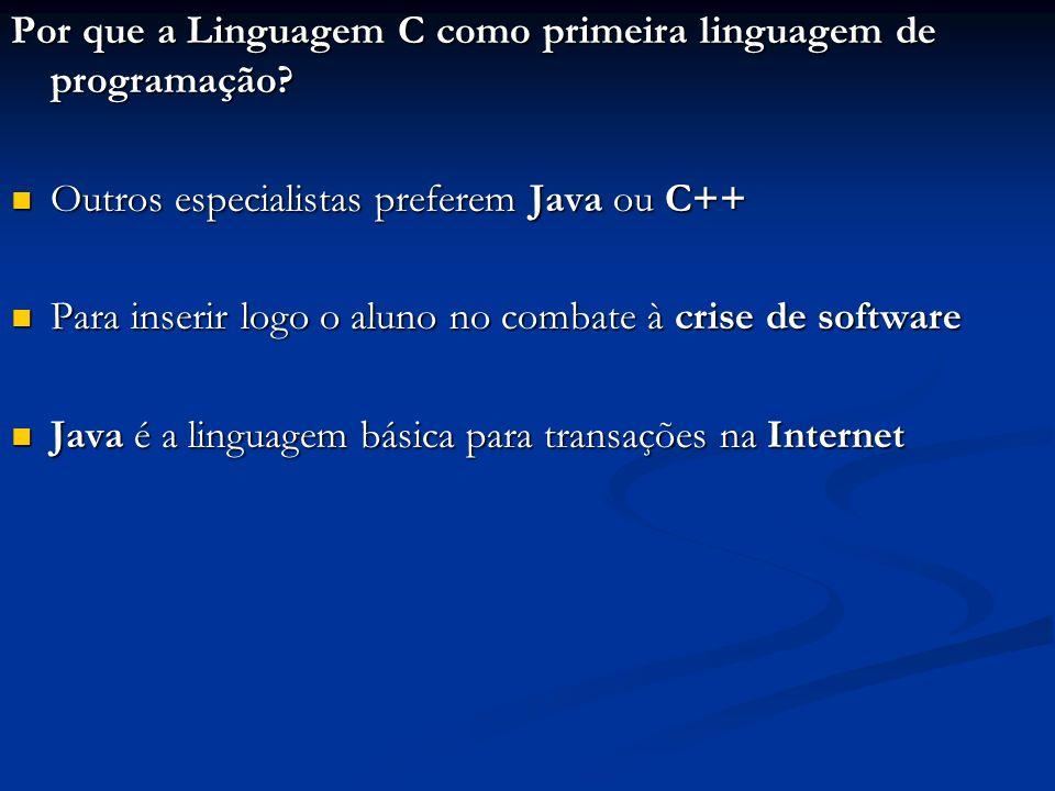 Por que a Linguagem C como primeira linguagem de programação? Outros especialistas preferem Java ou C++ Outros especialistas preferem Java ou C++ Para