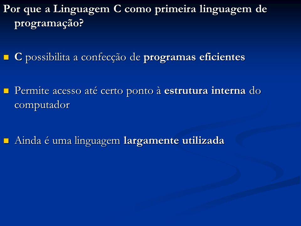 Por que a Linguagem C como primeira linguagem de programação? C possibilita a confecção de programas eficientes C possibilita a confecção de programas