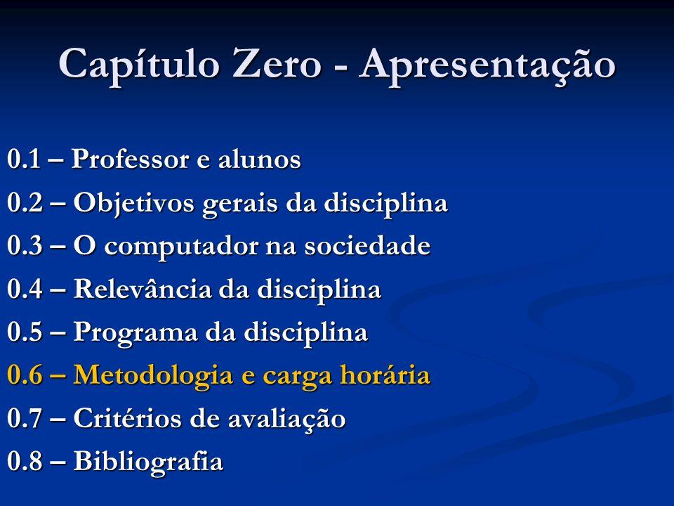 Capítulo Zero - Apresentação 0.1 – Professor e alunos 0.2 – Objetivos gerais da disciplina 0.3 – O computador na sociedade 0.4 – Relevância da discipl