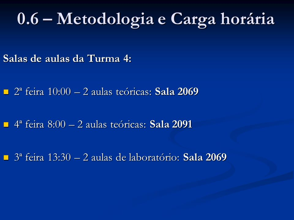 0.6 – Metodologia e Carga horária Salas de aulas da Turma 4: 2ª feira 10:00 – 2 aulas teóricas: Sala 2069 2ª feira 10:00 – 2 aulas teóricas: Sala 2069