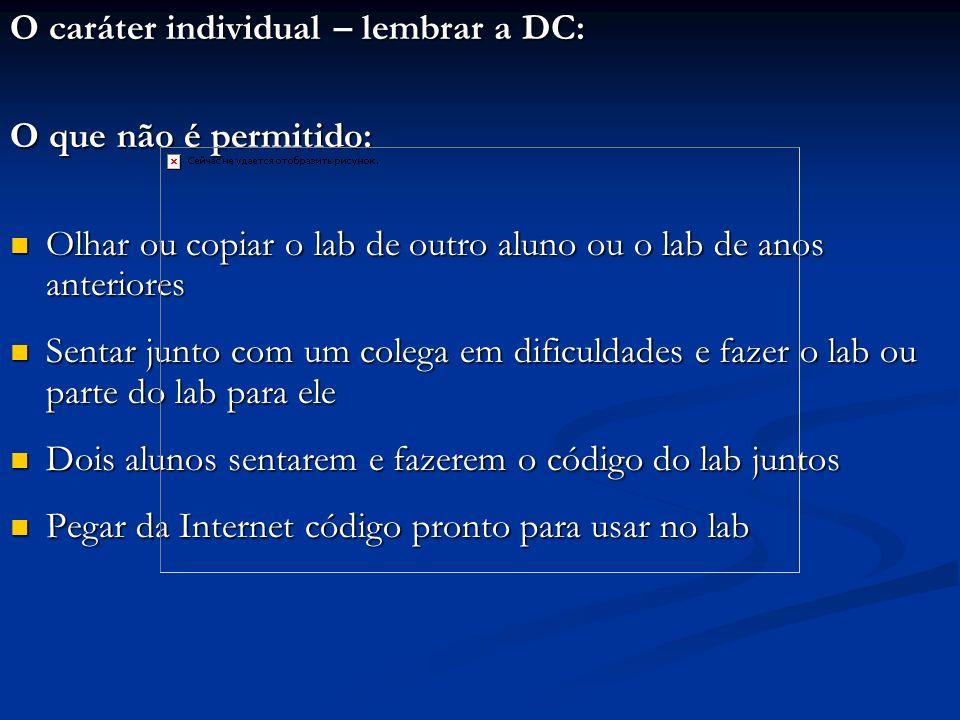 O caráter individual – lembrar a DC: O que não é permitido: Olhar ou copiar o lab de outro aluno ou o lab de anos anteriores Olhar ou copiar o lab de
