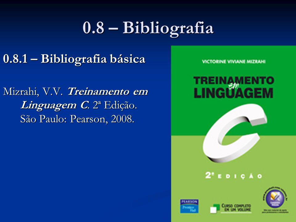 0.8 – Bibliografia 0.8.1 – Bibliografia básica Mizrahi, V.V. Treinamento em Linguagem C. 2ª Edição. São Paulo: Pearson, 2008.