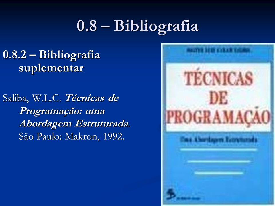 0.8 – Bibliografia 0.8.2 – Bibliografia suplementar Saliba, W.L.C. Técnicas de Programação: uma Abordagem Estruturada. São Paulo: Makron, 1992.