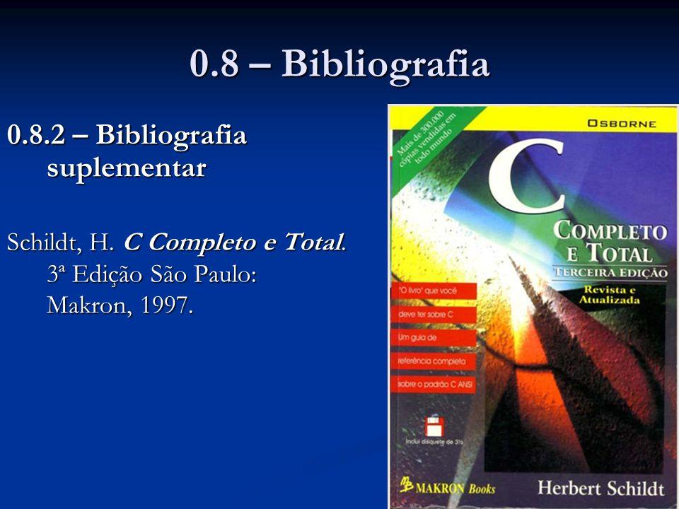 0.8 – Bibliografia 0.8.2 – Bibliografia suplementar Schildt, H. C Completo e Total. 3ª Edição São Paulo: Makron, 1997.