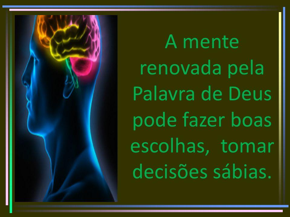 A mente renovada pela Palavra de Deus pode fazer boas escolhas, tomar decisões sábias.
