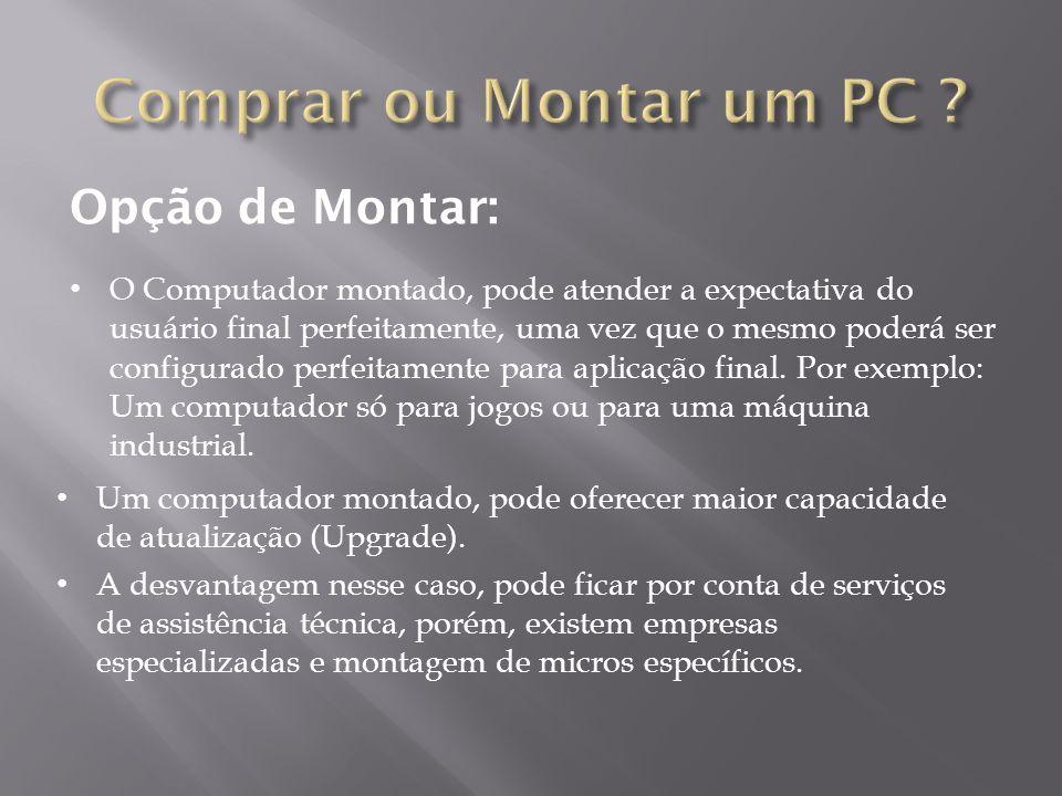 Opção de Montar: Um computador montado, pode oferecer maior capacidade de atualização (Upgrade). A desvantagem nesse caso, pode ficar por conta de ser