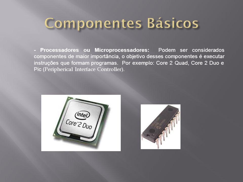 - Processadores ou Microprocessadores: Podem ser considerados componentes de maior importância, o objetivo desses componentes é executar instruções que formam programas.