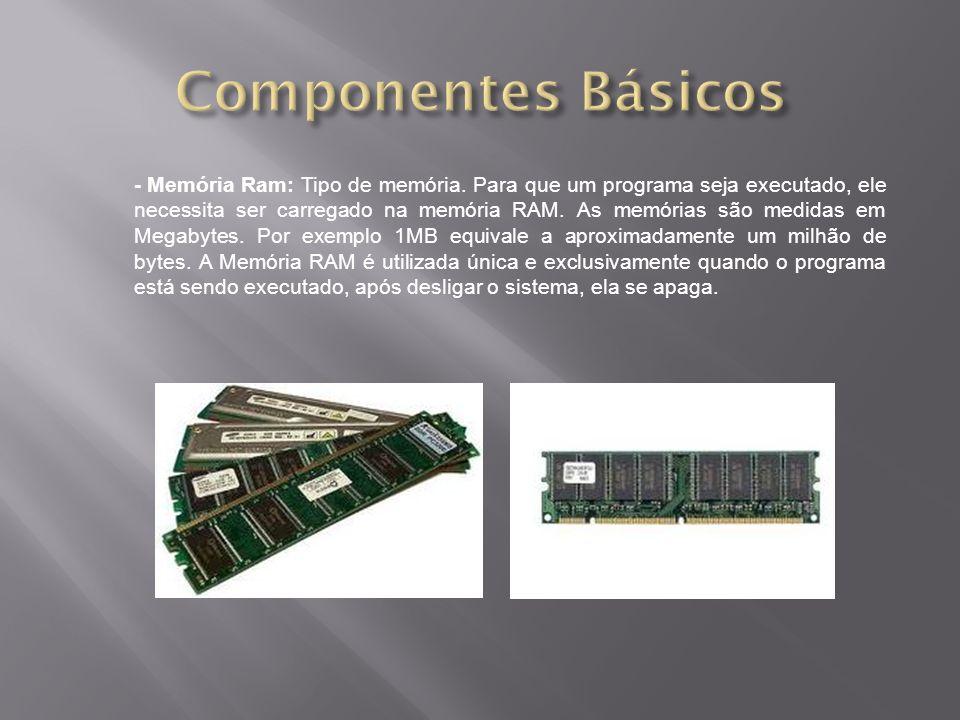 - Memória Ram: Tipo de memória. Para que um programa seja executado, ele necessita ser carregado na memória RAM. As memórias são medidas em Megabytes.