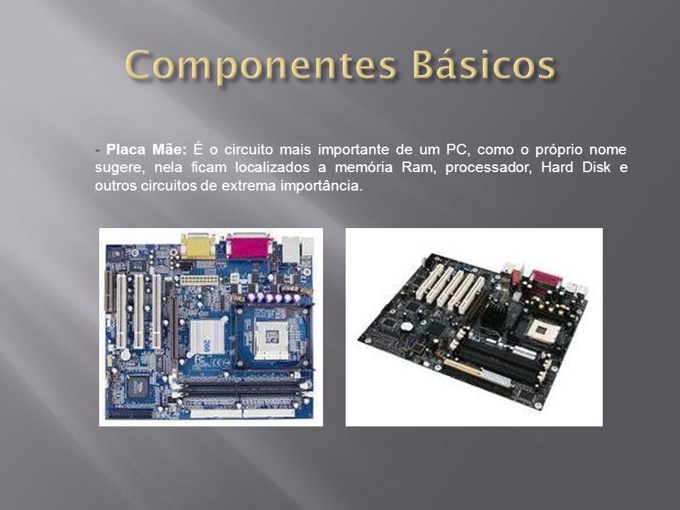 - Placa Mãe: É o circuito mais importante de um PC, como o próprio nome sugere, nela ficam localizados a memória Ram, processador, Hard Disk e outros