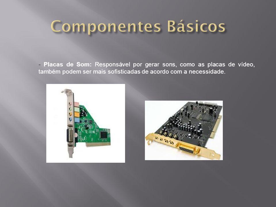 - Placas de Som: Responsável por gerar sons, como as placas de vídeo, também podem ser mais sofisticadas de acordo com a necessidade.