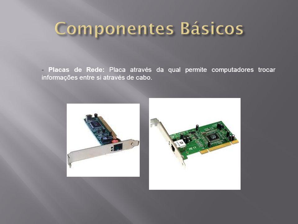 - Placas de Rede: Placa através da qual permite computadores trocar informações entre si através de cabo.
