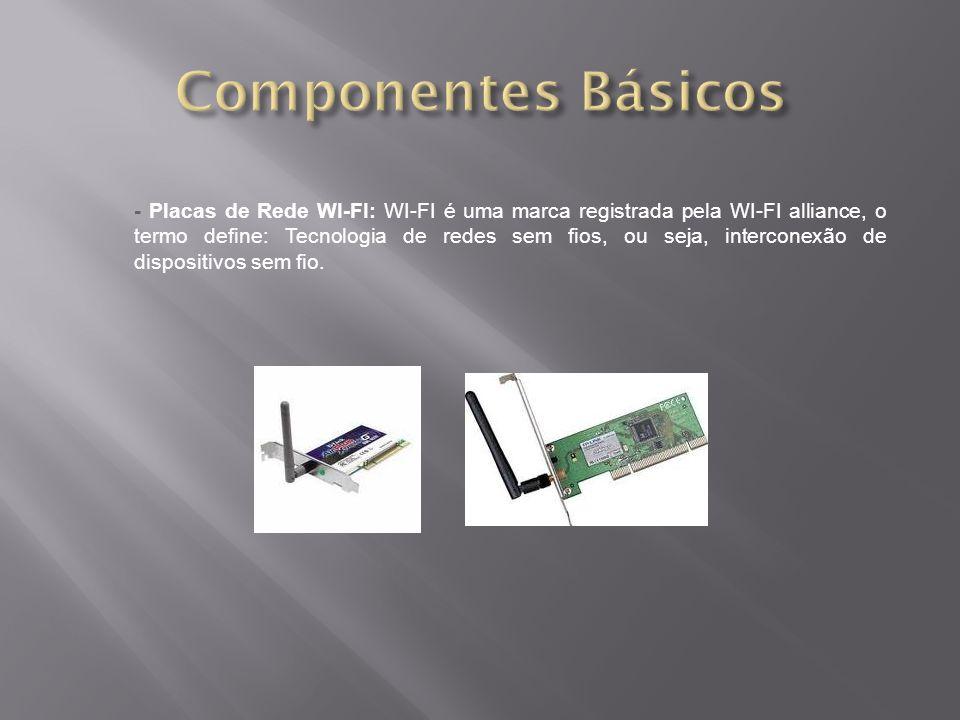 - Placas de Rede WI-FI: WI-FI é uma marca registrada pela WI-FI alliance, o termo define: Tecnologia de redes sem fios, ou seja, interconexão de dispositivos sem fio.