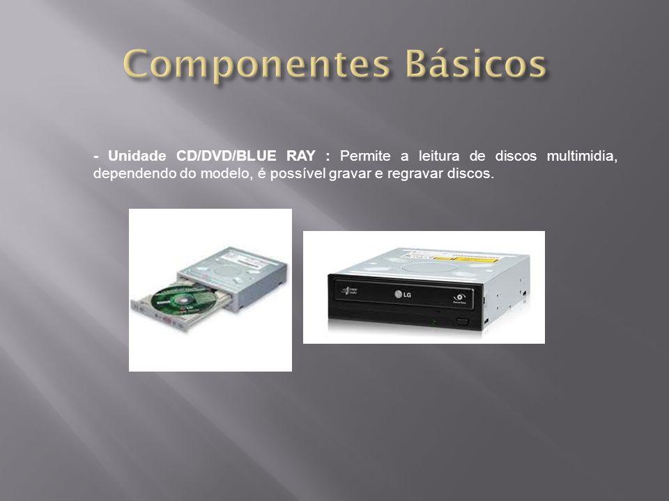 - Unidade CD/DVD/BLUE RAY : Permite a leitura de discos multimidia, dependendo do modelo, é possível gravar e regravar discos.
