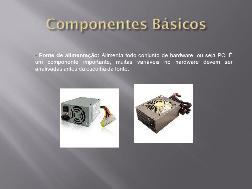 - Fonte de alimentação: Alimenta todo conjunto de hardware, ou seja PC. É um componente importante, muitas variáveis no hardware devem ser analisadas
