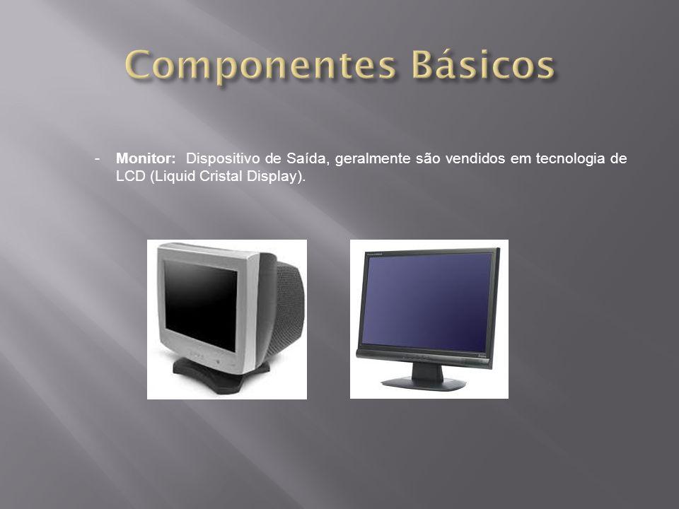 -Monitor: Dispositivo de Saída, geralmente são vendidos em tecnologia de LCD (Liquid Cristal Display).