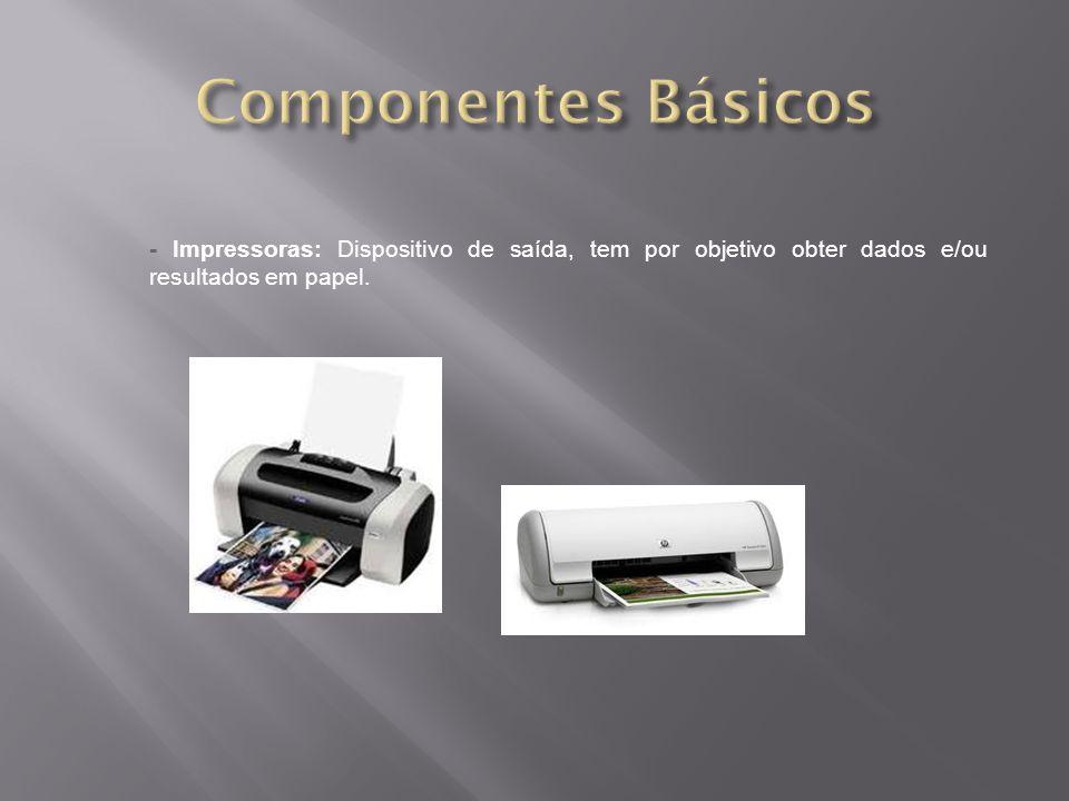 - Impressoras: Dispositivo de saída, tem por objetivo obter dados e/ou resultados em papel.