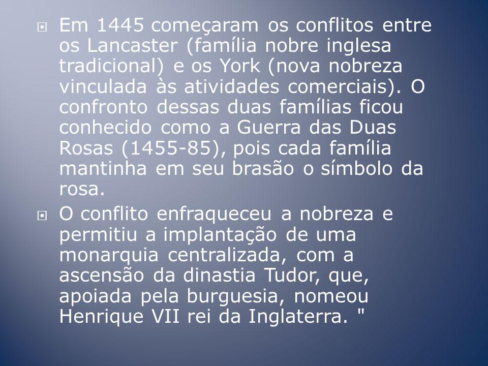 Em 1445 começaram os conflitos entre os Lancaster (família nobre inglesa tradicional) e os York (nova nobreza vinculada às atividades comerciais).