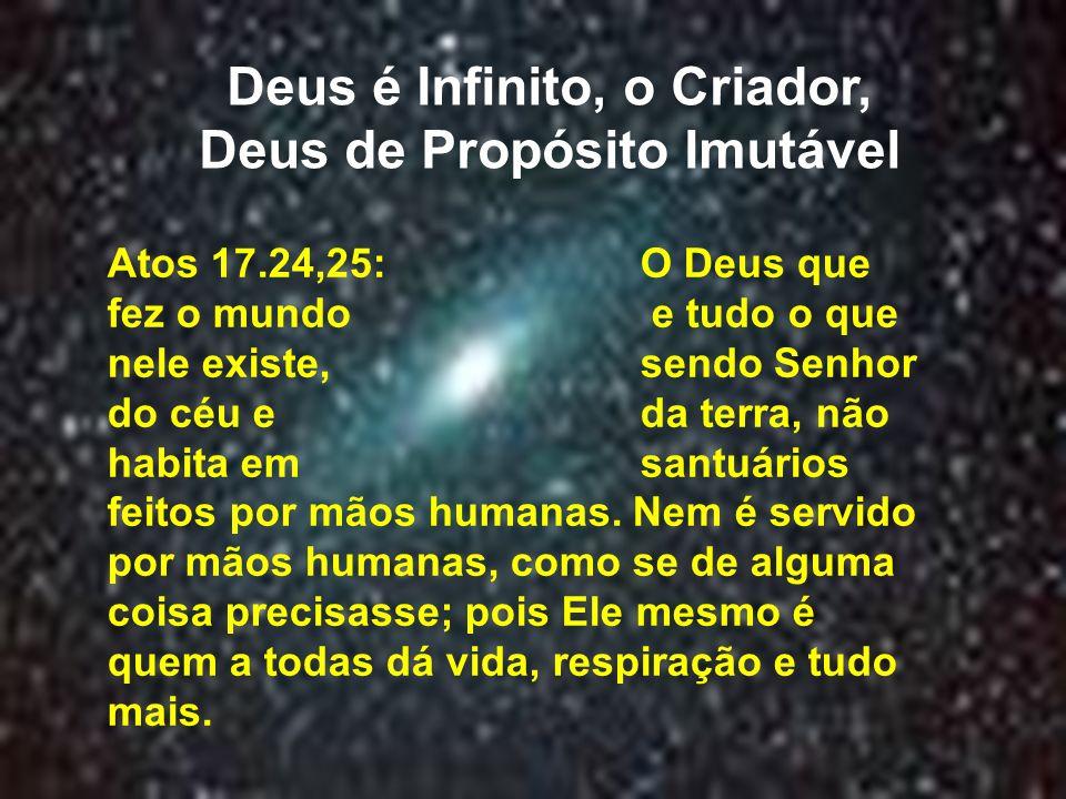 Deus é Infinito, o Criador, Deus de Propósito Imutável Atos 17.24,25: O Deus que fez o mundo e tudo o que nele existe, sendo Senhor do céu e da terra,