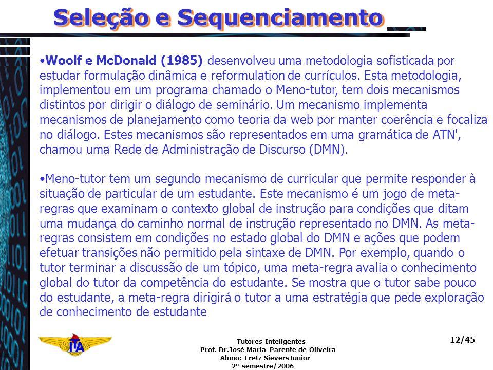 Tutores Inteligentes Prof. Dr.José Maria Parente de Oliveira Aluno: Fretz SieversJunior 2° semestre/2006 12/45 Seleção e Sequenciamento Woolf e McDona