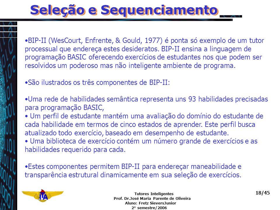 Tutores Inteligentes Prof. Dr.José Maria Parente de Oliveira Aluno: Fretz SieversJunior 2° semestre/2006 18/45 Seleção e Sequenciamento BIP-II (WesCou